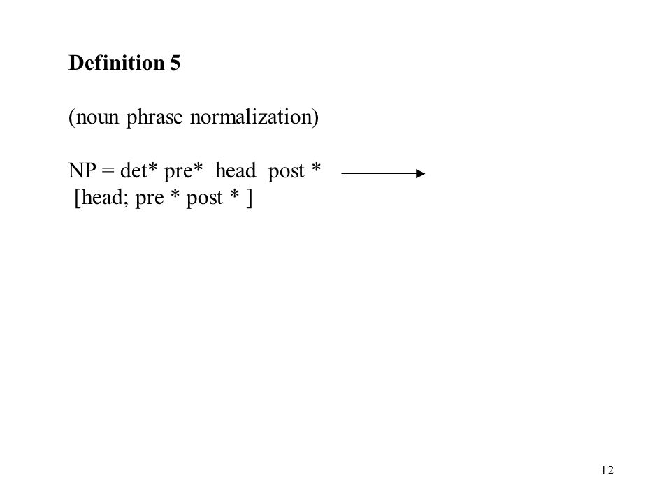Definition 5 (noun phrase normalization) NP = det* pre* head post * [head; pre * post * ]